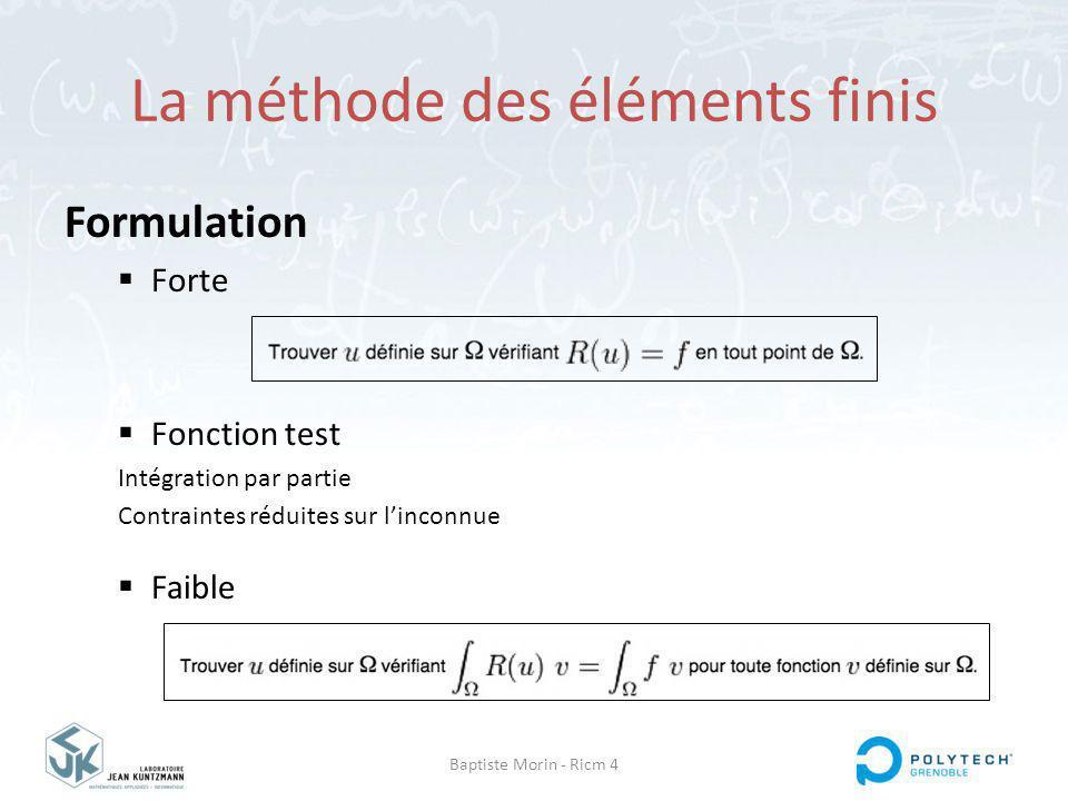 Baptiste Morin - Ricm 4 La méthode des éléments finis Formulation Forte Fonction test Intégration par partie Contraintes réduites sur linconnue Faible