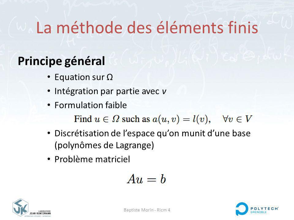 Baptiste Morin - Ricm 4 La méthode des éléments finis Principe général Equation sur Ω Intégration par partie avec v Formulation faible Discrétisation de lespace quon munit dune base (polynômes de Lagrange) Problème matriciel
