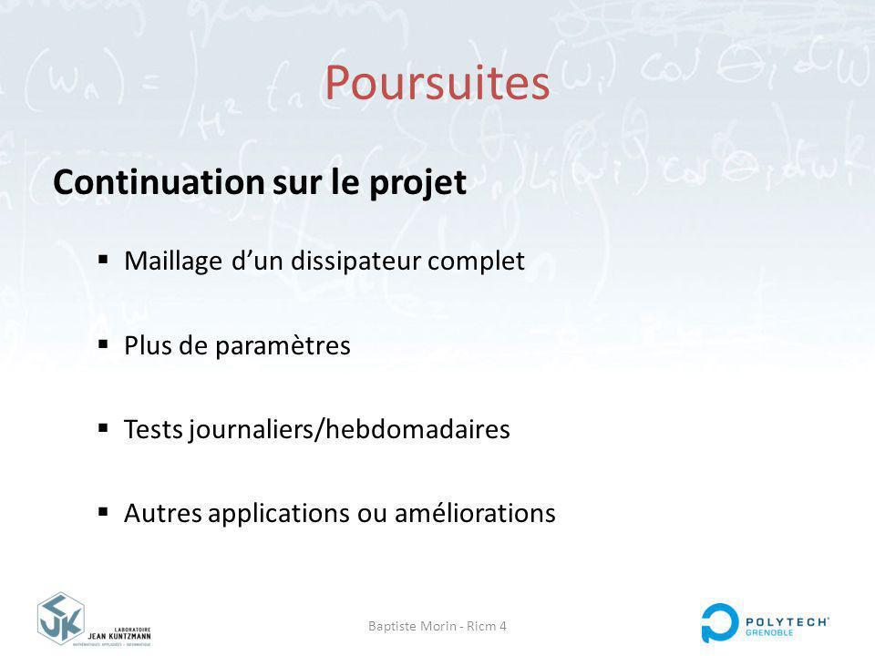 Baptiste Morin - Ricm 4 Poursuites Continuation sur le projet Maillage dun dissipateur complet Plus de paramètres Tests journaliers/hebdomadaires Autres applications ou améliorations