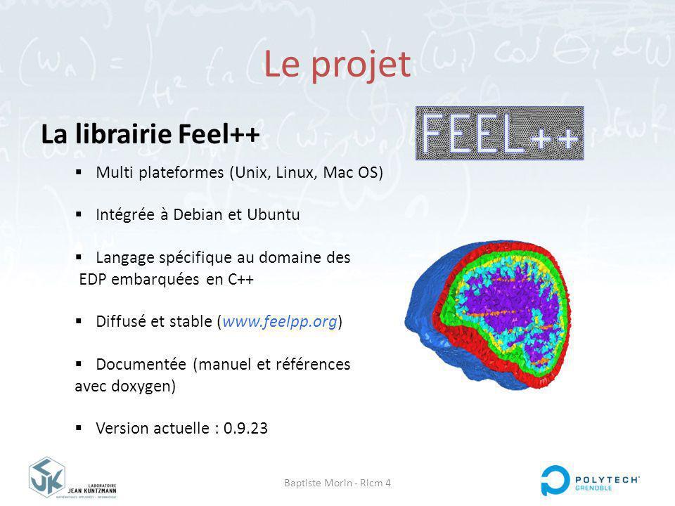 Baptiste Morin - Ricm 4 Le projet La librairie Feel++ Multi plateformes (Unix, Linux, Mac OS) Intégrée à Debian et Ubuntu Langage spécifique au domaine des EDP embarquées en C++ Diffusé et stable (www.feelpp.org) Documentée (manuel et références avec doxygen) Version actuelle : 0.9.23
