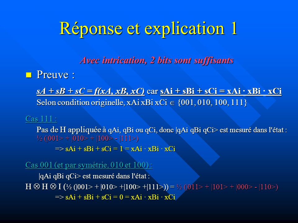 Réponse et explication 1 Avec intrication, 2 bits sont suffisants Preuve : Preuve : sA + sB + sC = f(xA, xB, xC) car sAi + sBi + sCi = xAi xBi xCi sA + sB + sC = f(xA, xB, xC) car sAi + sBi + sCi = xAi · xBi · xCi Selon condition originelle, xAi xBi xCi {001, 010, 100, 111} Cas 111 : Pas de H appliquée à qAi, qBi ou qCi, donc |qAi qBi qCi> est mesuré dans l état : ½ (|001> + |010> + |100> - |111>) => sAi + sBi + sCi = 1 = xAi xBi xCi => sAi + sBi + sCi = 1 = xAi · xBi · xCi Cas 001 (et par symétrie, 010 et 100) : |qAi qBi qCi> est mesuré dans l état : |qAi qBi qCi> est mesuré dans l état : H H I ( ½ (|001> + |010> +|100> +|111>)) = ½ (|011> + |101> + |000> - |110>) => sAi + sBi + sCi = 0 = xAi xBi xCi => sAi + sBi + sCi = 0 = xAi · xBi · xCi