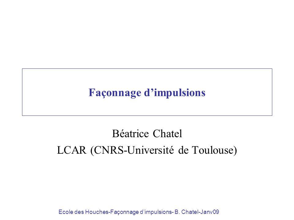 Ecole des Houches-Façonnage dimpulsions- B. Chatel-Janv09 Façonnage dimpulsions Béatrice Chatel LCAR (CNRS-Université de Toulouse)