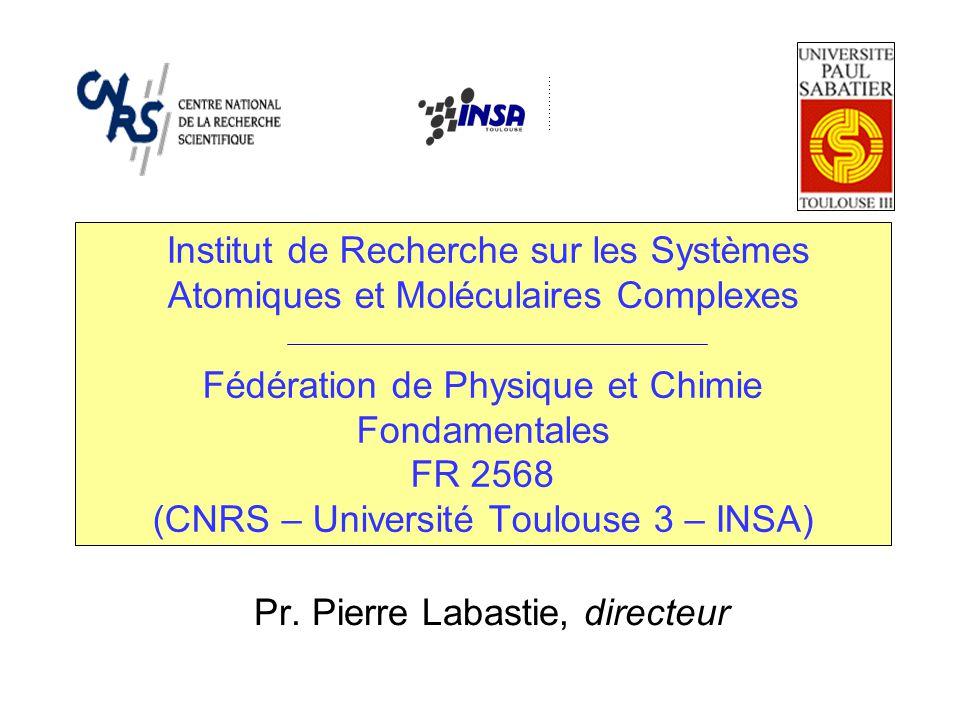 Institut de Recherche sur les Systèmes Atomiques et Moléculaires Complexes Fédération de Physique et Chimie Fondamentales FR 2568 (CNRS – Université Toulouse 3 – INSA) Pr.