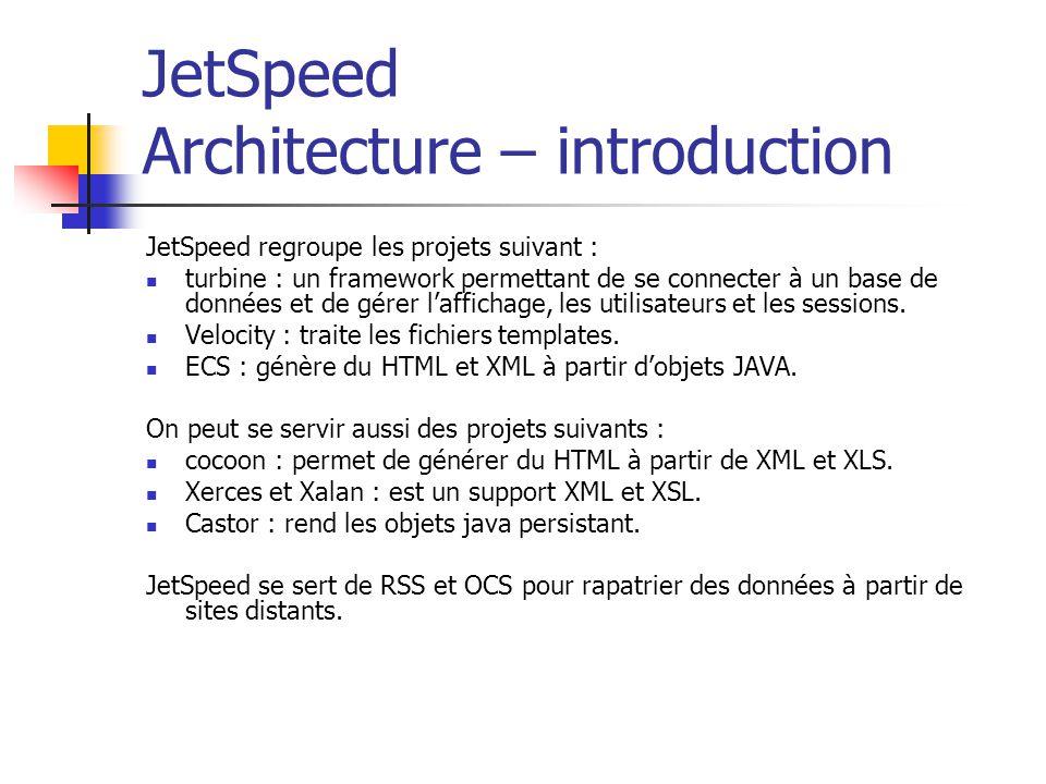JetSpeed Architecture – introduction JetSpeed regroupe les projets suivant : turbine : un framework permettant de se connecter à un base de données et de gérer laffichage, les utilisateurs et les sessions.