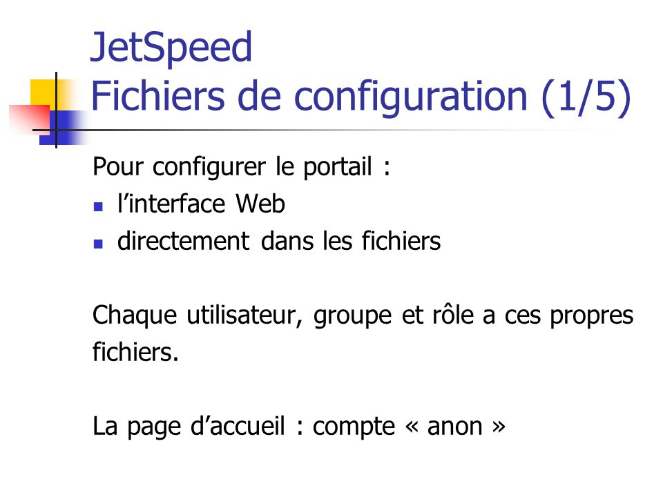 JetSpeed Fichiers de configuration (1/5) Pour configurer le portail : linterface Web directement dans les fichiers Chaque utilisateur, groupe et rôle a ces propres fichiers.