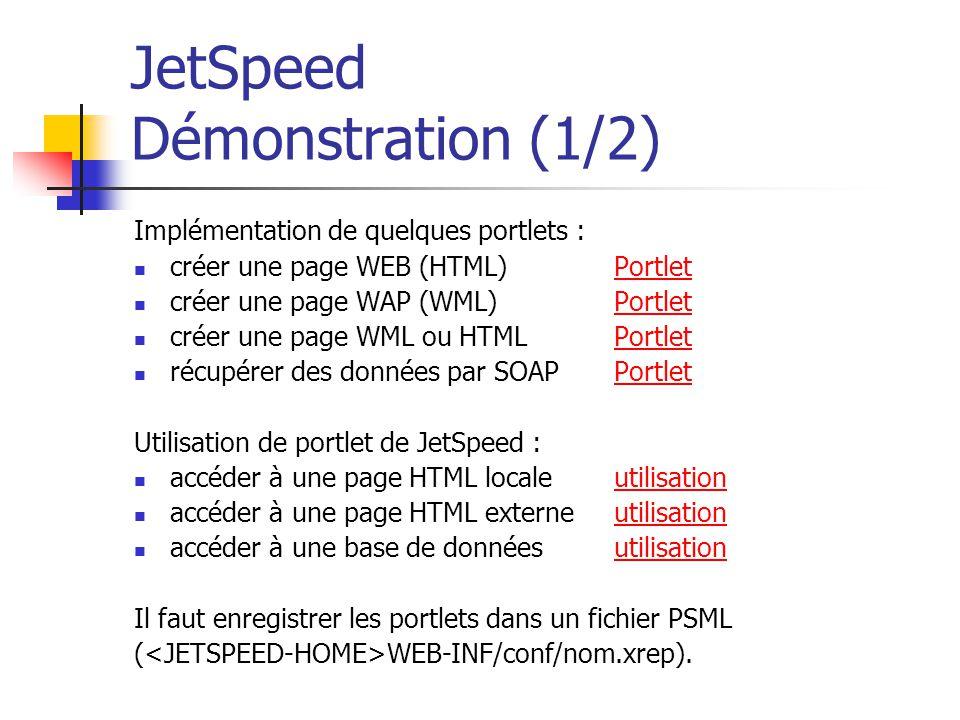 JetSpeed Démonstration (1/2) Implémentation de quelques portlets : créer une page WEB (HTML)PortletPortlet créer une page WAP (WML)PortletPortlet créer une page WML ou HTMLPortletPortlet récupérer des données par SOAPPortletPortlet Utilisation de portlet de JetSpeed : accéder à une page HTML localeutilisationutilisation accéder à une page HTML externeutilisationutilisation accéder à une base de donnéesutilisationutilisation Il faut enregistrer les portlets dans un fichier PSML ( WEB-INF/conf/nom.xrep).