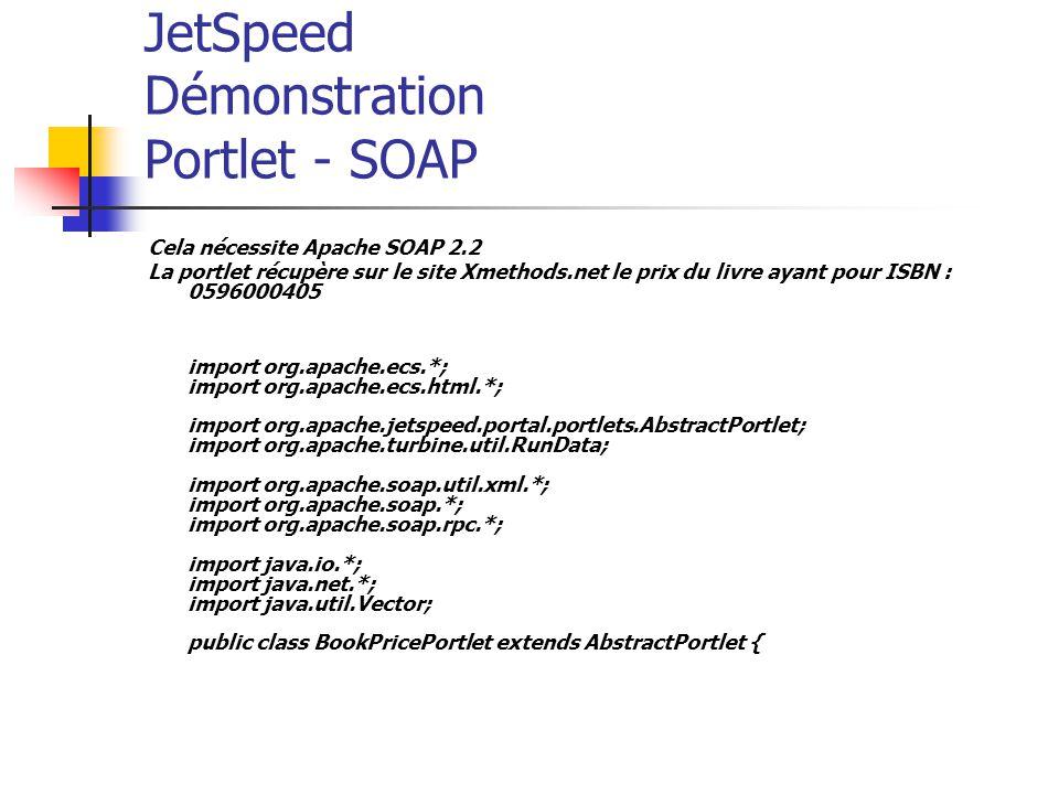 JetSpeed Démonstration Portlet - SOAP Cela nécessite Apache SOAP 2.2 La portlet récupère sur le site Xmethods.net le prix du livre ayant pour ISBN : 0596000405 import org.apache.ecs.*; import org.apache.ecs.html.*; import org.apache.jetspeed.portal.portlets.AbstractPortlet; import org.apache.turbine.util.RunData; import org.apache.soap.util.xml.*; import org.apache.soap.*; import org.apache.soap.rpc.*; import java.io.*; import java.net.*; import java.util.Vector; public class BookPricePortlet extends AbstractPortlet {