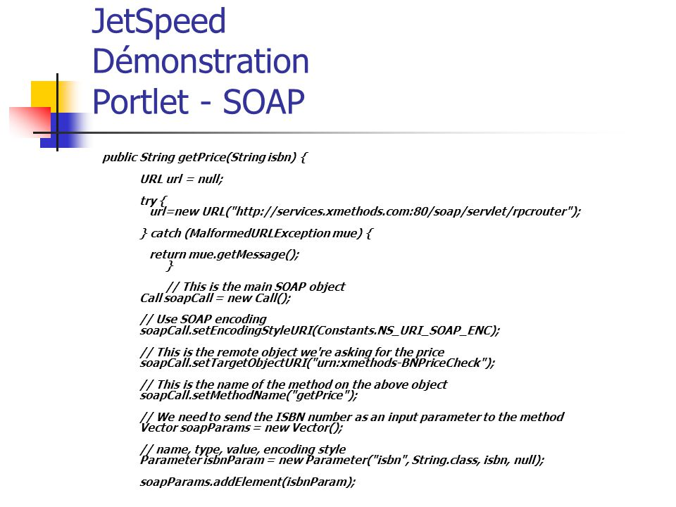 JetSpeed Démonstration Portlet - SOAP public String getPrice(String isbn) { URL url = null; try { url=new URL(