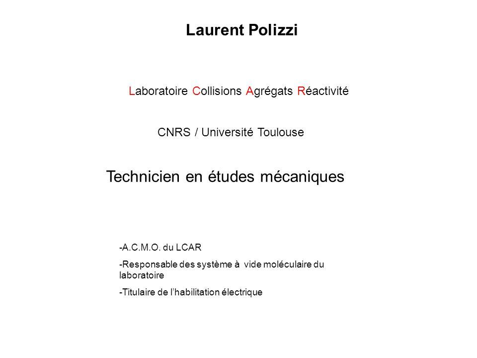 Laurent Polizzi Laboratoire Collisions Agrégats Réactivité CNRS / Université Toulouse Technicien en études mécaniques -A.C.M.O. du LCAR -Responsable d