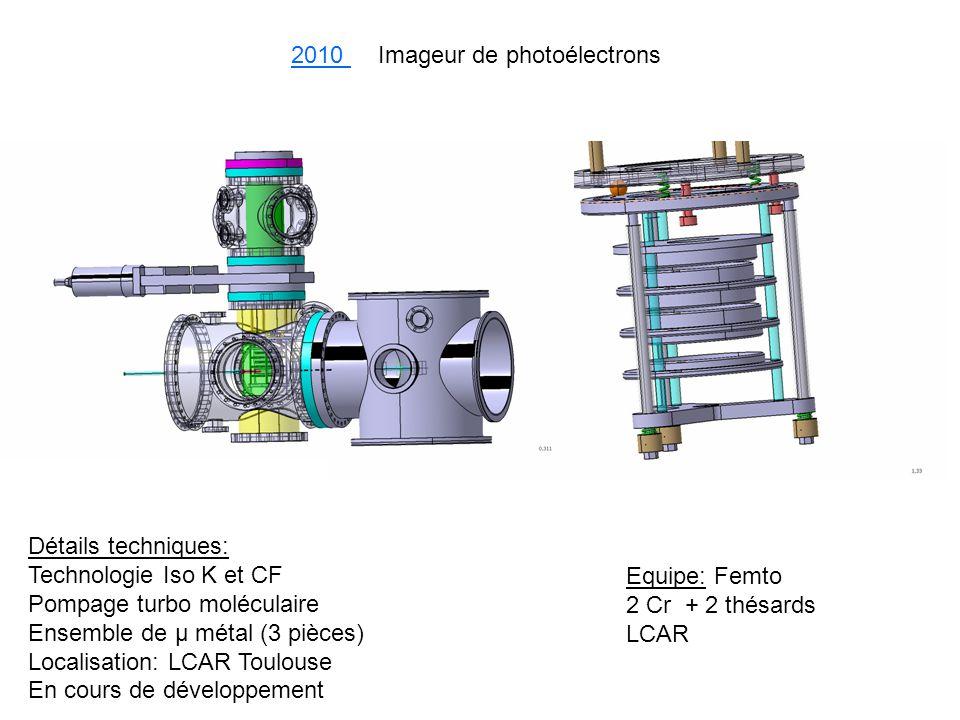 2010 Imageur de photoélectrons Détails techniques: Technologie Iso K et CF Pompage turbo moléculaire Ensemble de µ métal (3 pièces) Localisation: LCAR