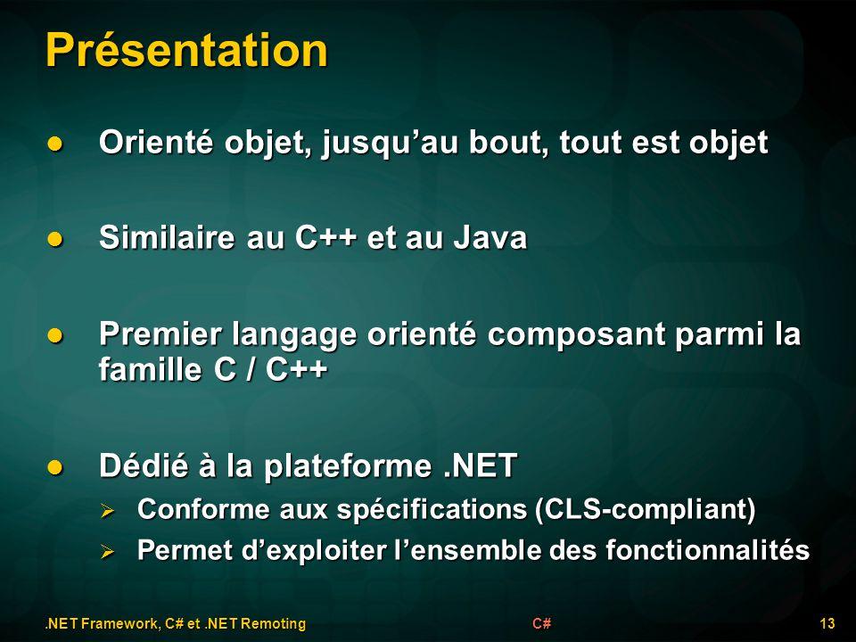 Présentation 13C# Orienté objet, jusquau bout, tout est objet Orienté objet, jusquau bout, tout est objet Similaire au C++ et au Java Similaire au C++