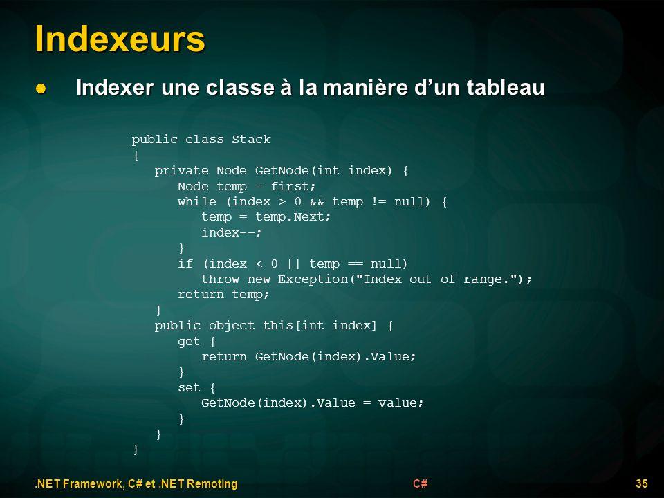 Indexeurs.NET Framework, C# et.NET Remoting 35C# Indexer une classe à la manière dun tableau Indexer une classe à la manière dun tableau public class Stack { private Node GetNode(int index) { Node temp = first; while (index > 0 && temp != null) { temp = temp.Next; index--; } if (index < 0 || temp == null) throw new Exception( Index out of range. ); return temp; } public object this[int index] { get { return GetNode(index).Value; } set { GetNode(index).Value = value; }