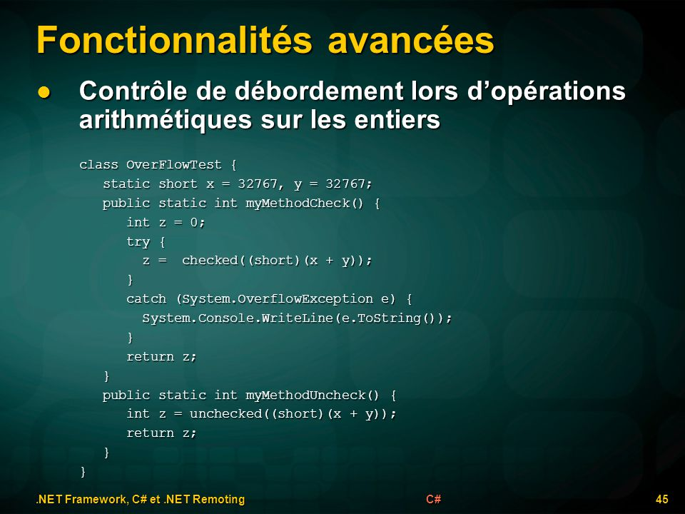 Fonctionnalités avancées.NET Framework, C# et.NET Remoting 45C# Contrôle de débordement lors dopérations arithmétiques sur les entiers Contrôle de débordement lors dopérations arithmétiques sur les entiers class OverFlowTest { static short x = 32767, y = 32767; static short x = 32767, y = 32767; public static int myMethodCheck() { public static int myMethodCheck() { int z = 0; int z = 0; try { try { z = checked((short)(x + y)); z = checked((short)(x + y)); } catch (System.OverflowException e) { catch (System.OverflowException e) { System.Console.WriteLine(e.ToString()); System.Console.WriteLine(e.ToString()); } return z; return z; } public static int myMethodUncheck() { public static int myMethodUncheck() { int z = unchecked((short)(x + y)); int z = unchecked((short)(x + y)); return z; return z; }}