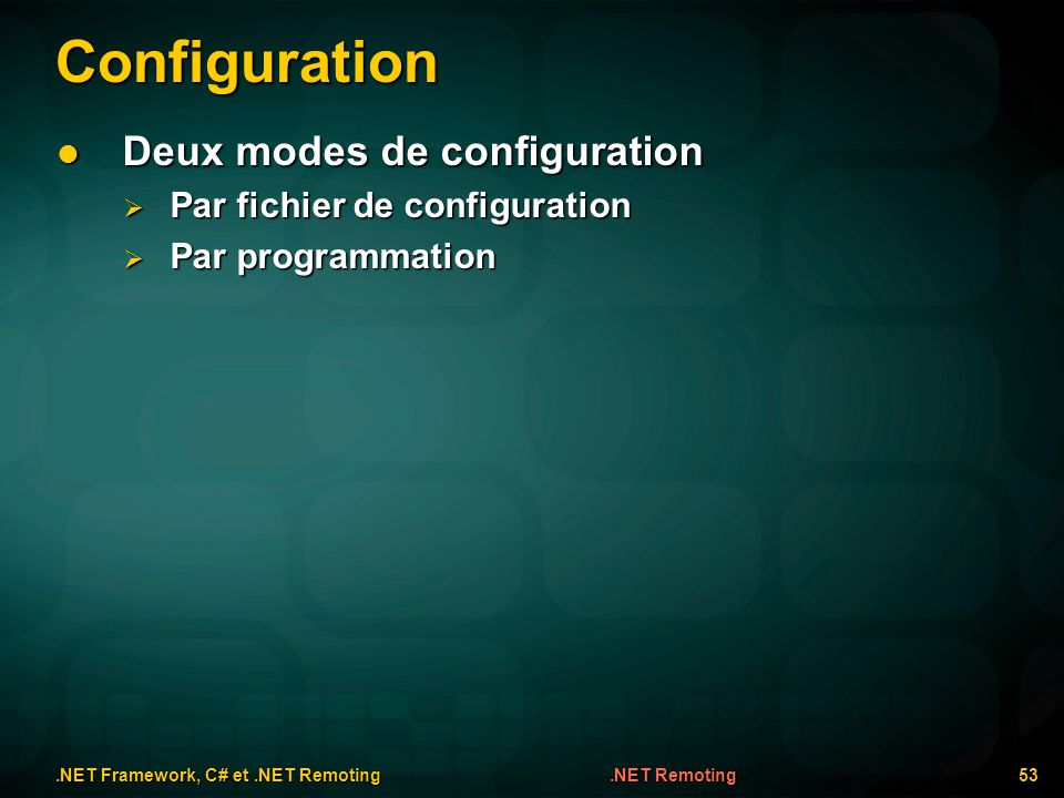 Configuration.NET Framework, C# et.NET Remoting 53.NET Remoting Deux modes de configuration Deux modes de configuration Par fichier de configuration P