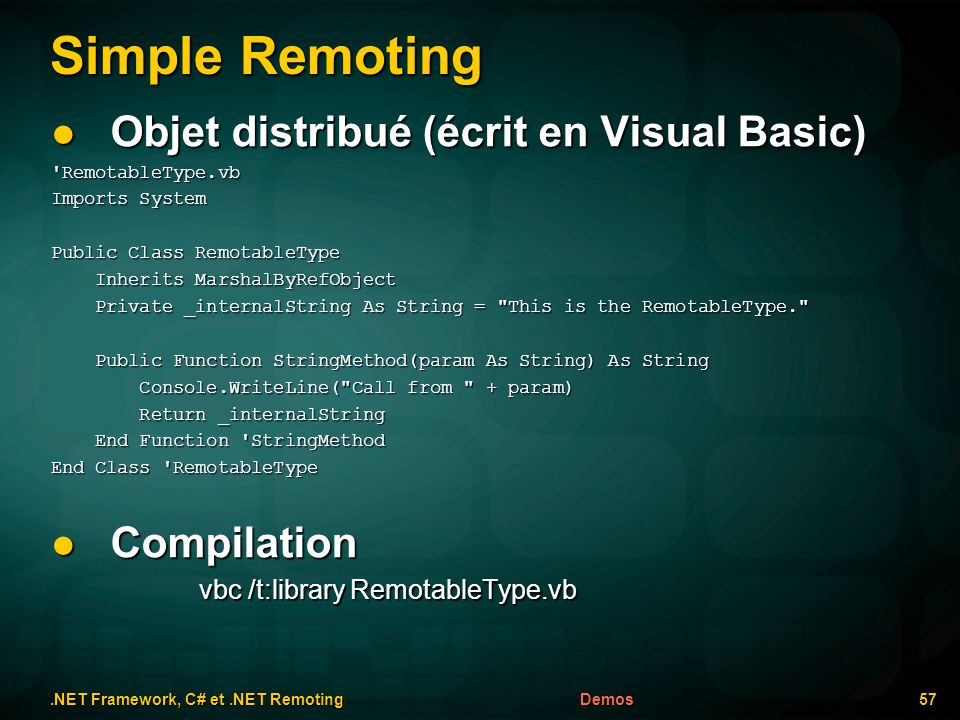 Simple Remoting.NET Framework, C# et.NET Remoting 57Demos Objet distribué (écrit en Visual Basic) Objet distribué (écrit en Visual Basic) RemotableType.vb Imports System Public Class RemotableType Inherits MarshalByRefObject Inherits MarshalByRefObject Private _internalString As String = This is the RemotableType. Private _internalString As String = This is the RemotableType. Public Function StringMethod(param As String) As String Public Function StringMethod(param As String) As String Console.WriteLine( Call from + param) Console.WriteLine( Call from + param) Return _internalString Return _internalString End Function StringMethod End Function StringMethod End Class RemotableType Compilation Compilation vbc /t:library RemotableType.vb