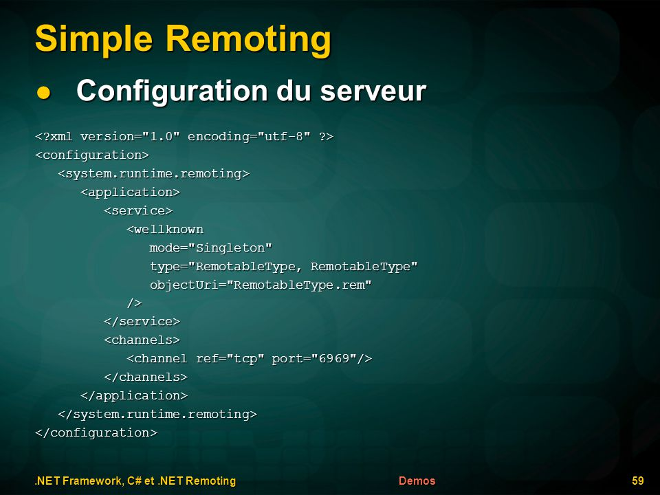 Simple Remoting.NET Framework, C# et.NET Remoting 59Demos Configuration du serveur Configuration du serveur <configuration> <wellknown <wellknown mode= Singleton mode= Singleton type= RemotableType, RemotableType type= RemotableType, RemotableType objectUri= RemotableType.rem objectUri= RemotableType.rem /> /> </configuration>