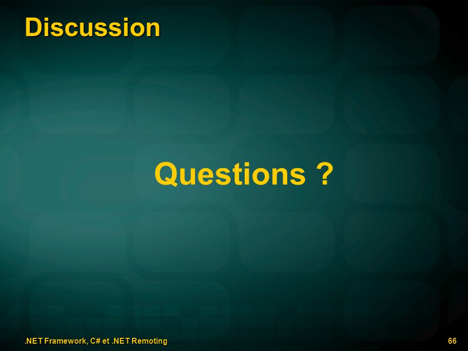 Discussion.NET Framework, C# et.NET Remoting 66 Questions ?