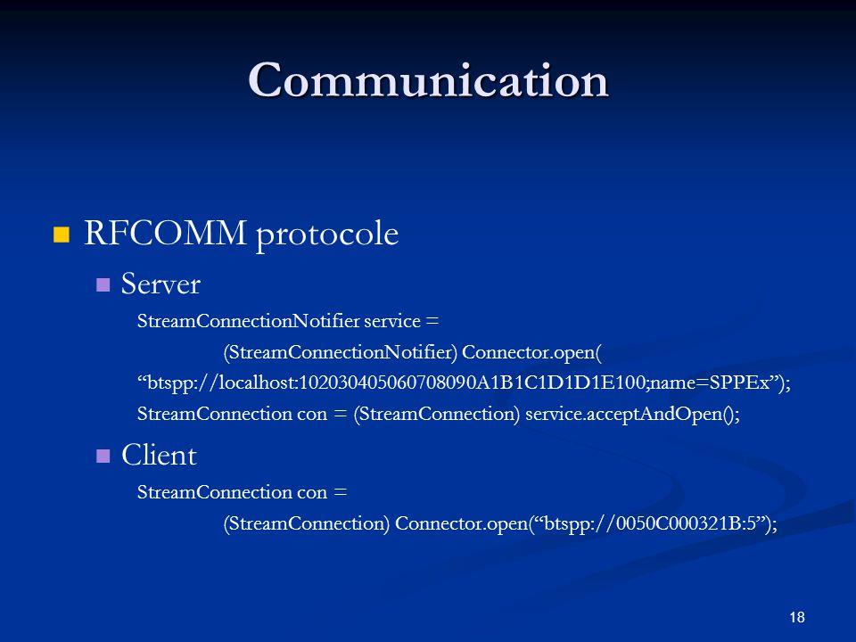 18 Communication RFCOMM protocole Server StreamConnectionNotifier service = (StreamConnectionNotifier) Connector.open( btspp://localhost:1020304050607