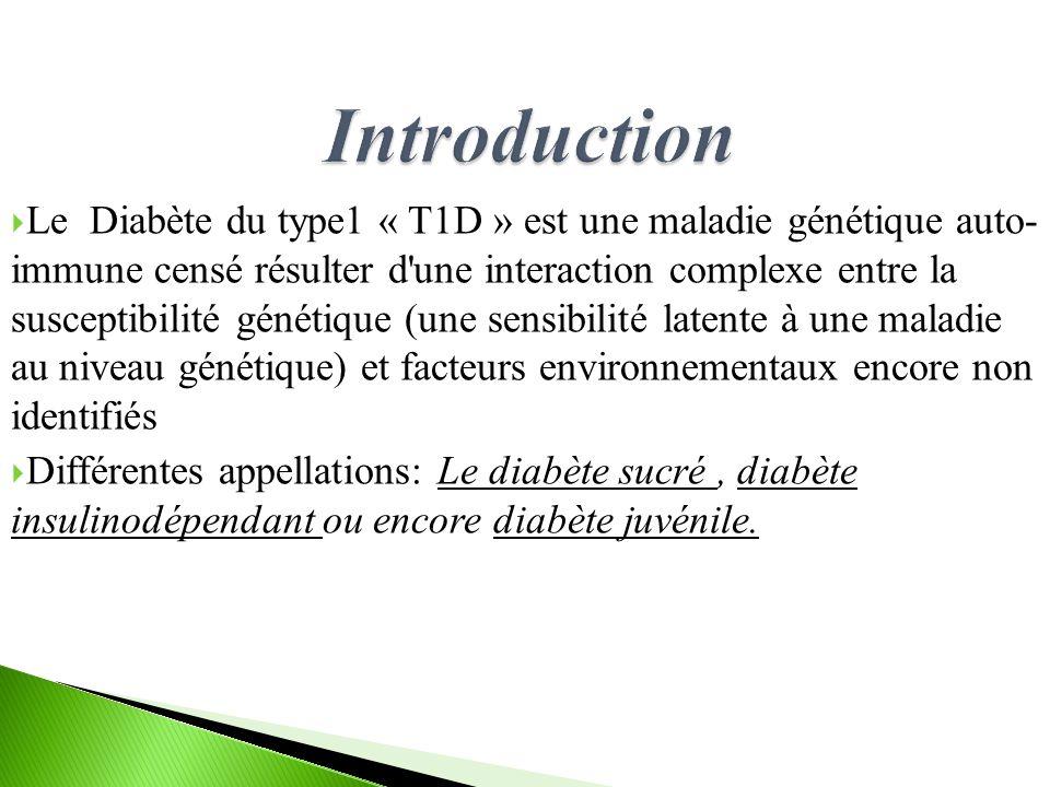 Le Diabète du type1 « T1D » est une maladie génétique auto- immune censé résulter d une interaction complexe entre la susceptibilité génétique (une sensibilité latente à une maladie au niveau génétique) et facteurs environnementaux encore non identifiés Différentes appellations: Le diabète sucré, diabète insulinodépendant ou encore diabète juvénile.