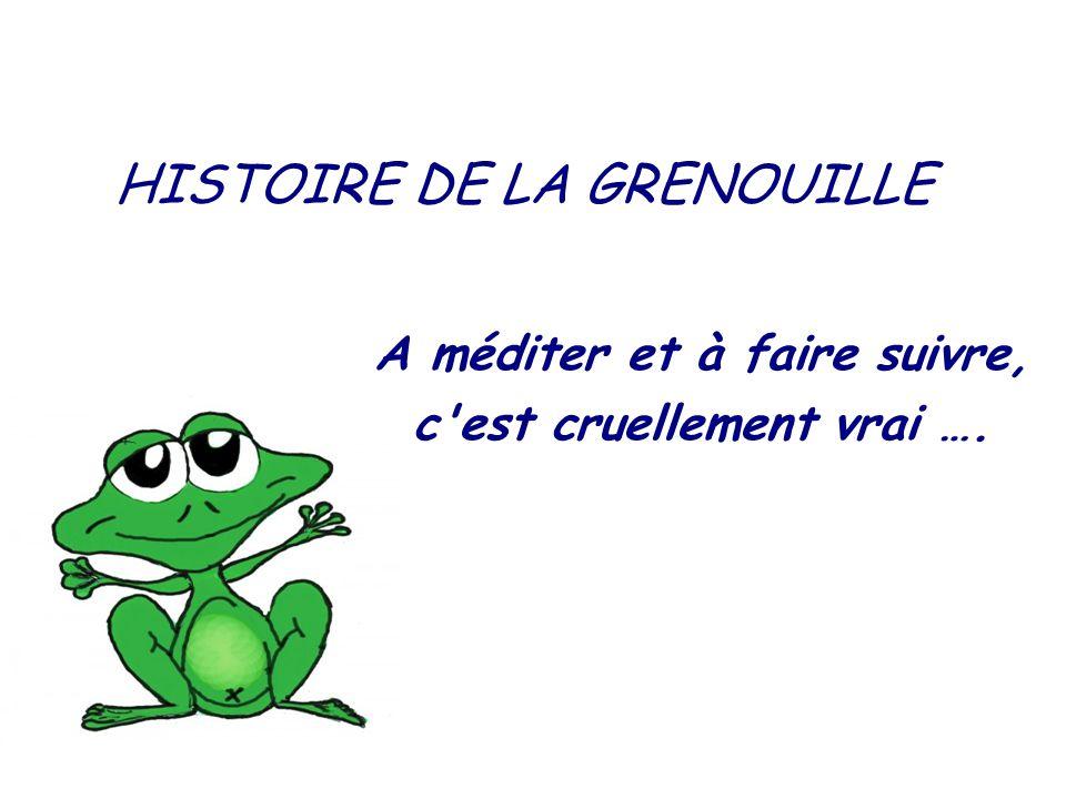 HISTOIRE DE LA GRENOUILLE A méditer et à faire suivre, c est cruellement vrai ….