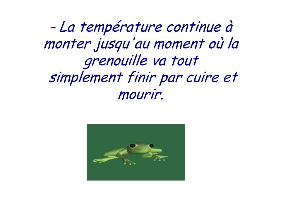 - L'eau est cette fois vraiment chaude. La grenouille commence à trouver cela désagréable, mais elle s'est affaiblie, alors elle supporte et ne fait r
