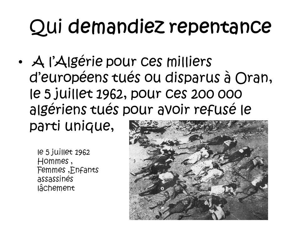 Qui demandiez repentance A lAlgérie pour ce million de français qui ont abandonné leur pays pour ne pas être égorgés (la valise ou le cercueil) qui de