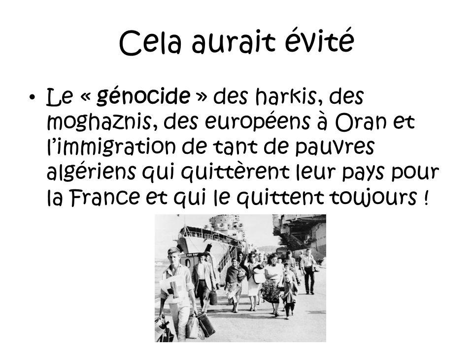 Certes, Il y eut la guerre entre les deux camps et il nest pas question de dire quil ny eût pas dexactions du côté français comme du côté algérien et