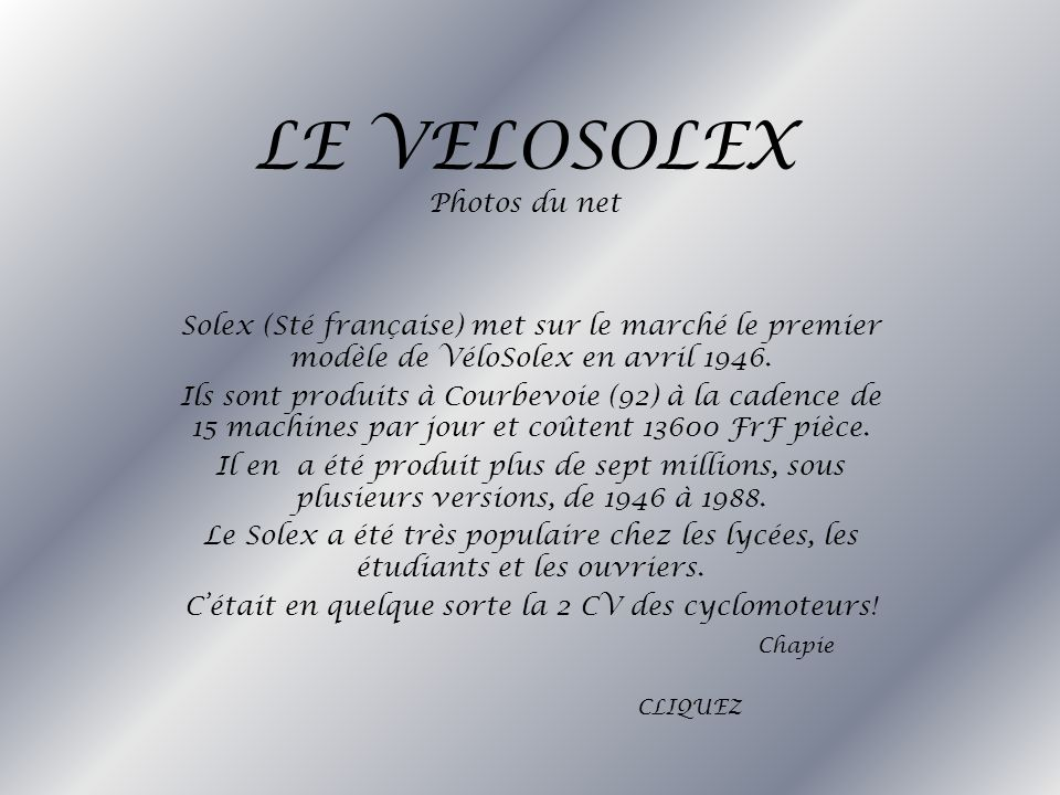 LE VELOSOLEX Photos du net Solex (Sté française) met sur le marché le premier modèle de VéloSolex en avril 1946. Ils sont produits à Courbevoie (92) à