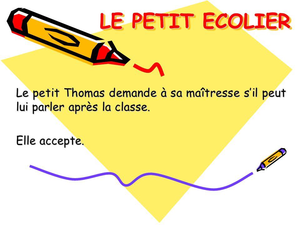 LE PETIT ECOLIER Le petit Thomas demande à sa maîtresse sil peut lui parler après la classe. Elle accepte.