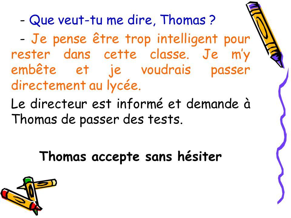 - Que veut-tu me dire, Thomas ? - Je pense être trop intelligent pour rester dans cette classe. Je my embête et je voudrais passer directement au lycé