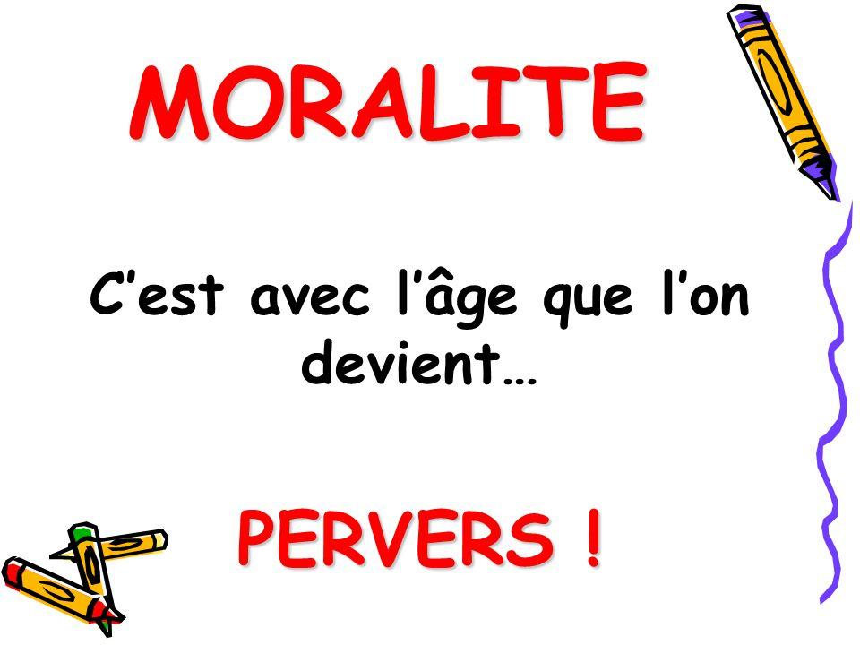 MORALITE Cest avec lâge que lon devient… PERVERS !