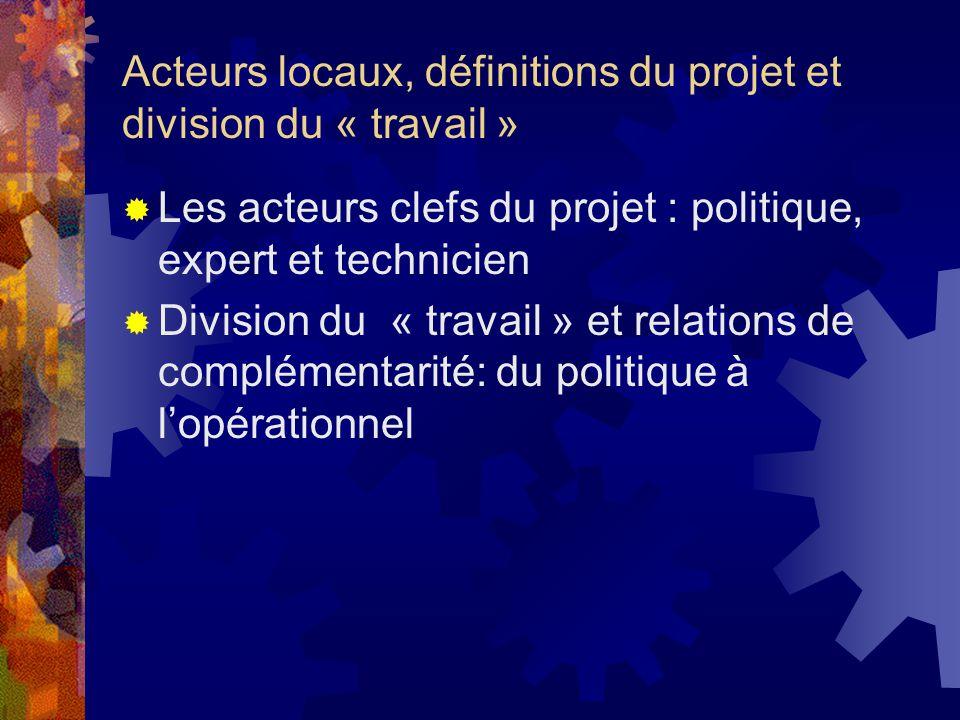 Acteurs locaux, définitions du projet et division du « travail » Les acteurs clefs du projet : politique, expert et technicien Division du « travail » et relations de complémentarité: du politique à lopérationnel