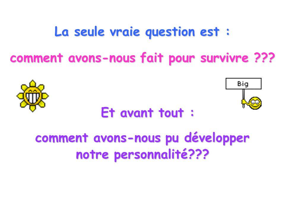 La seule vraie question est : comment avons-nous fait pour survivre ??? Et avant tout : comment avons-nous pu développer notre personnalité???