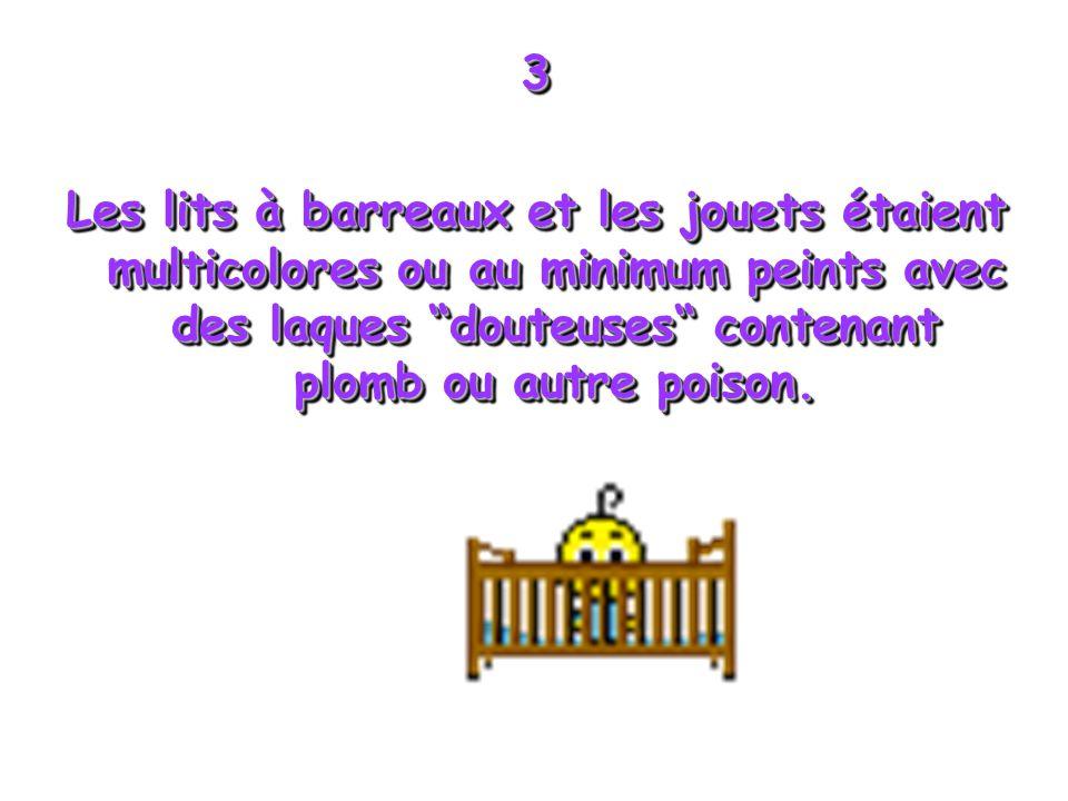 3 Les lits à barreaux et les jouets étaient multicolores ou au minimum peints avec des laques douteuses contenant plomb ou autre poison. 3