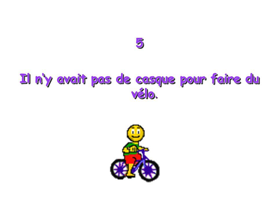 5 Il ny avait pas de casque pour faire du vélo Il ny avait pas de casque pour faire du vélo.5