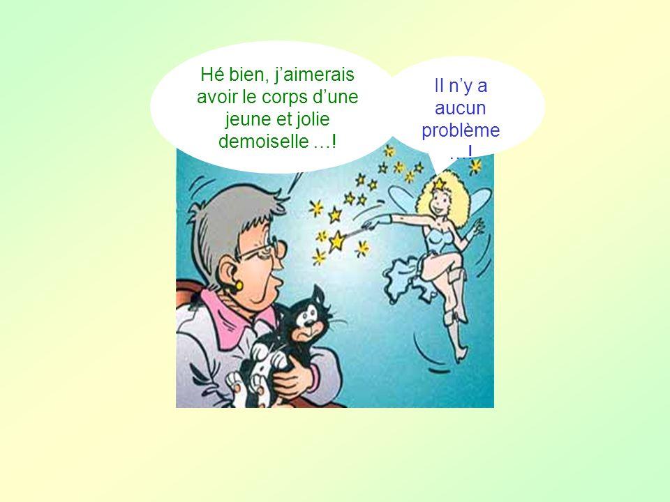Hé bien, jaimerais avoir le corps dune jeune et jolie demoiselle …! Il ny a aucun problème …!