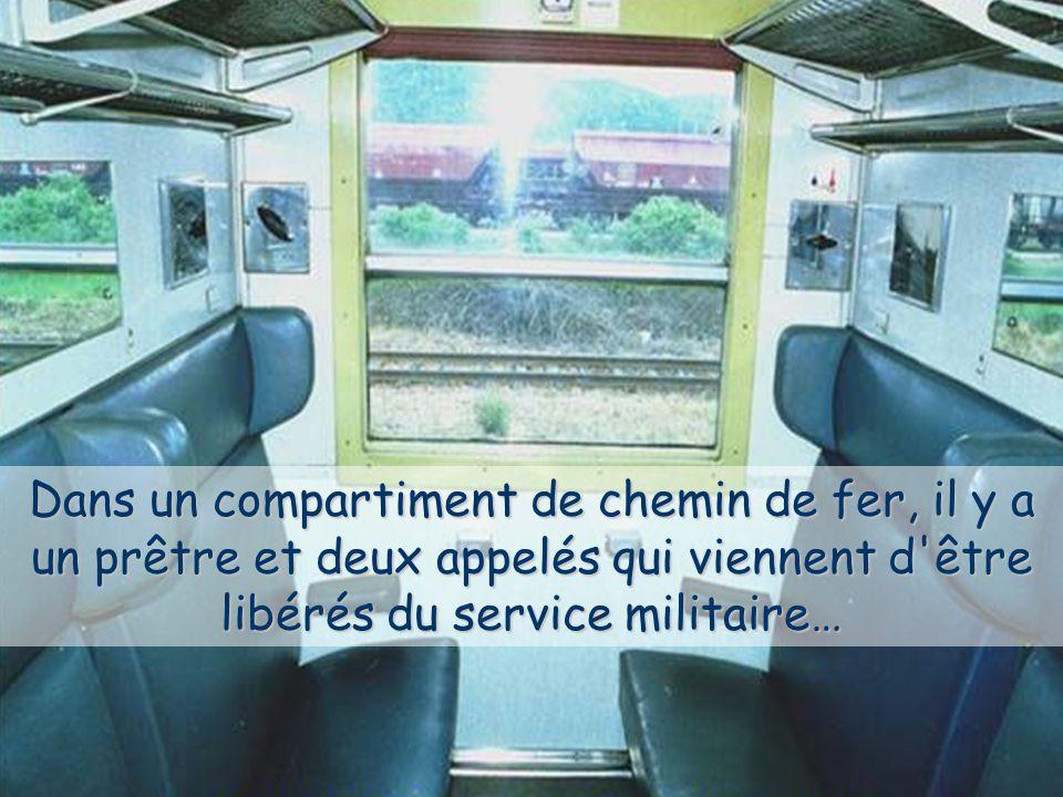 Dans un compartiment de chemin de fer, il y a un prêtre et deux appelés qui viennent d être libérés du service militaire…
