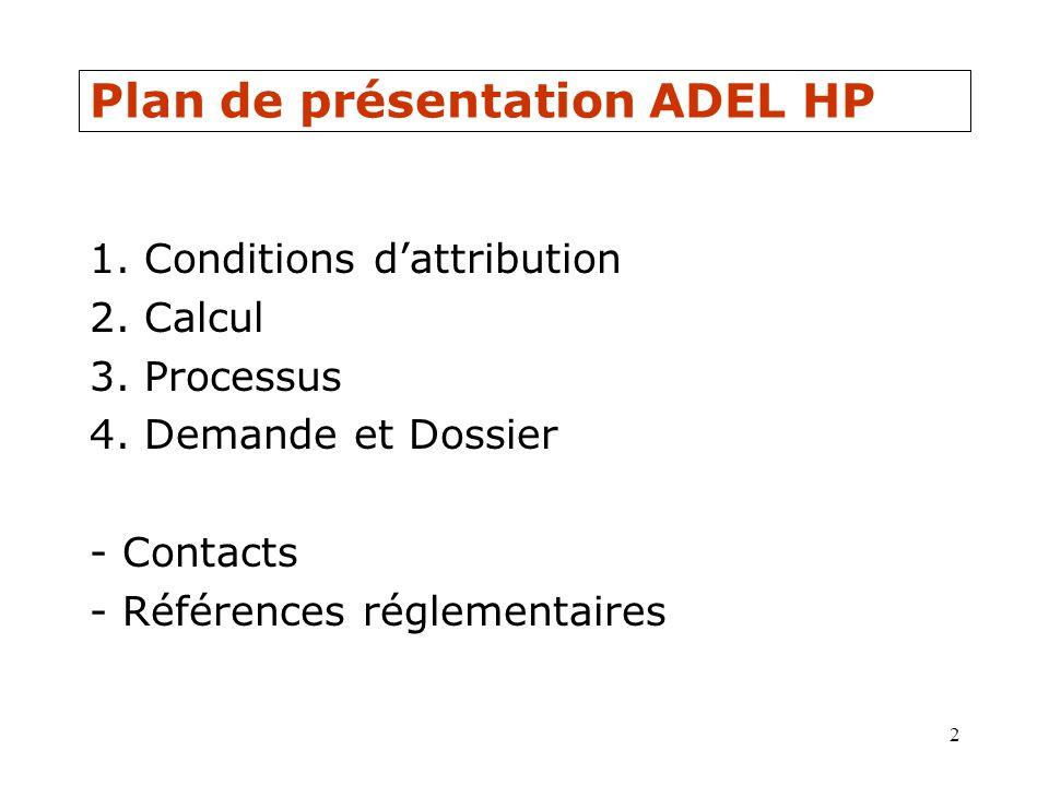 2 Plan de présentation ADEL HP 1. Conditions dattribution 2. Calcul 3. Processus 4. Demande et Dossier - Contacts - Références réglementaires