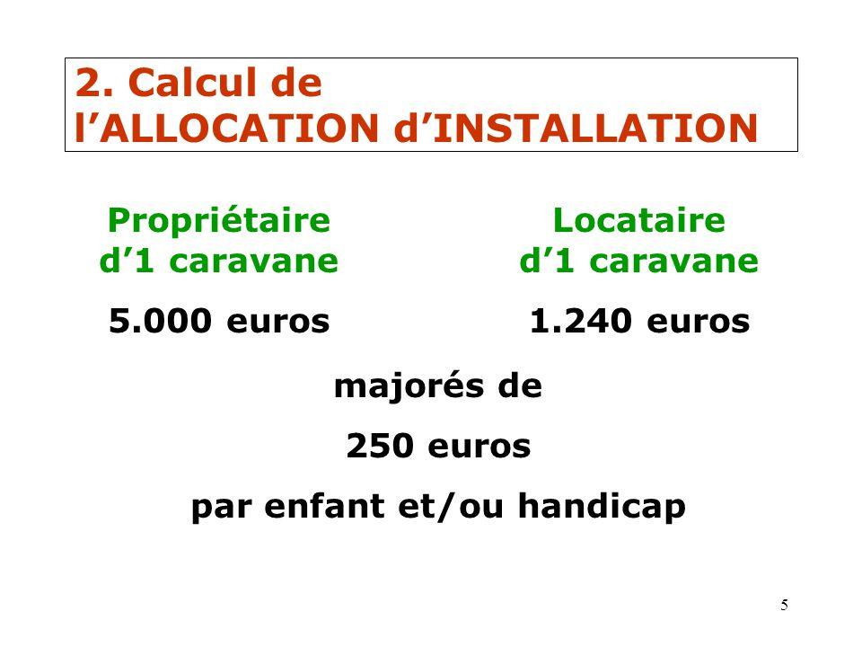5 2. Calcul de lALLOCATION dINSTALLATION Propriétaire d1 caravane 5.000 euros Locataire d1 caravane 1.240 euros majorés de 250 euros par enfant et/ou