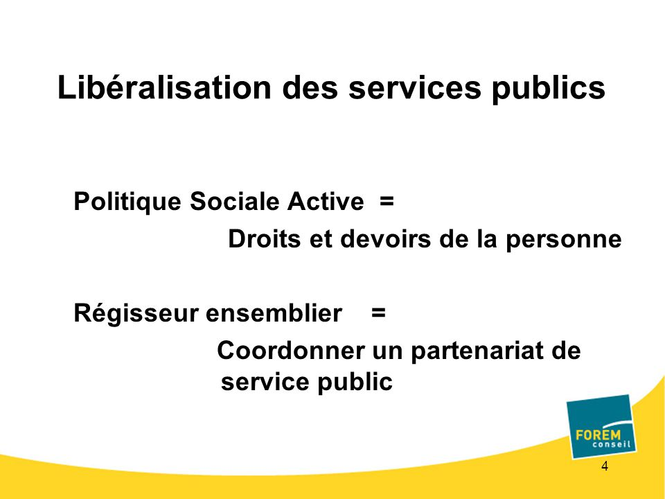 4 Libéralisation des services publics Politique Sociale Active = Droits et devoirs de la personne Régisseur ensemblier = Coordonner un partenariat de