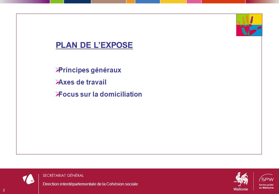 PLAN DE LEXPOSE Principes généraux Axes de travail Focus sur la domiciliation 2 Direction interdépartementale de la Cohésion sociale