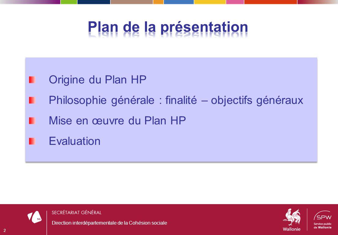 Direction interdépartementale de la Cohésion sociale 2 Origine du Plan HP Philosophie générale : finalité – objectifs généraux Mise en œuvre du Plan HP Evaluation Origine du Plan HP Philosophie générale : finalité – objectifs généraux Mise en œuvre du Plan HP Evaluation