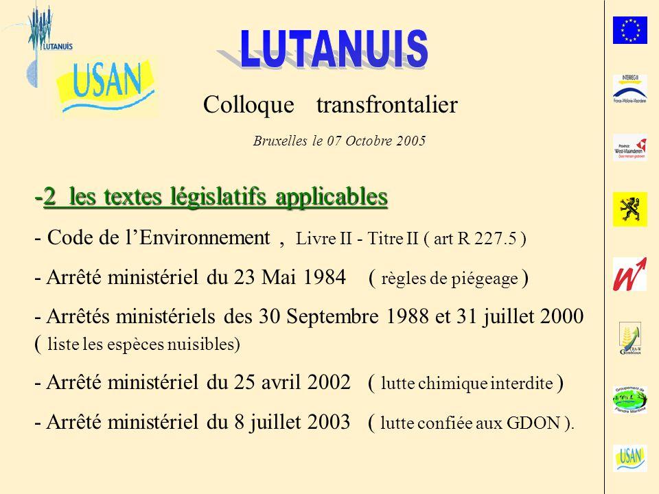 Colloque transfrontalier Bruxelles le 07 Octobre 2005 -2 les textes législatifs applicables - Code de lEnvironnement, Livre II - Titre II ( art R 227.5 ) - Arrêté ministériel du 23 Mai 1984 ( règles de piégeage ) - Arrêtés ministériels des 30 Septembre 1988 et 31 juillet 2000 ( liste les espèces nuisibles) - Arrêté ministériel du 25 avril 2002 ( lutte chimique interdite ) - Arrêté ministériel du 8 juillet 2003 ( lutte confiée aux GDON ).