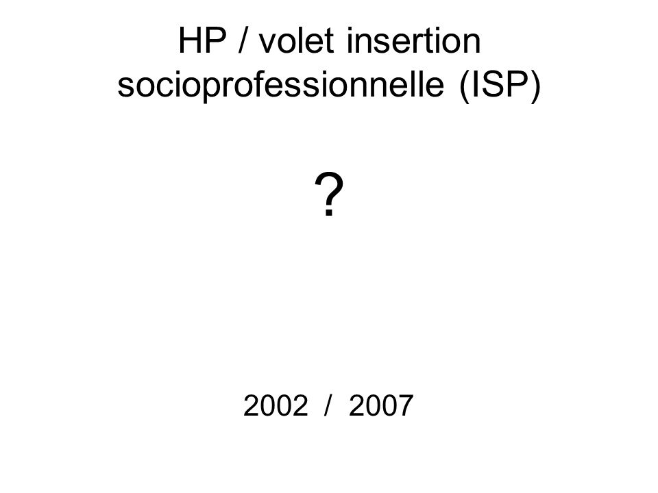 HP / volet insertion socioprofessionnelle (ISP) 2002 / 2007