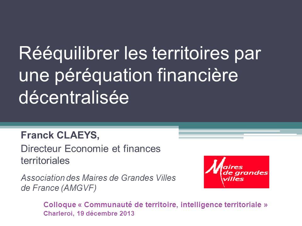 Rééquilibrer les territoires par une péréquation financière décentralisée Franck CLAEYS, Directeur Economie et finances territoriales Association des