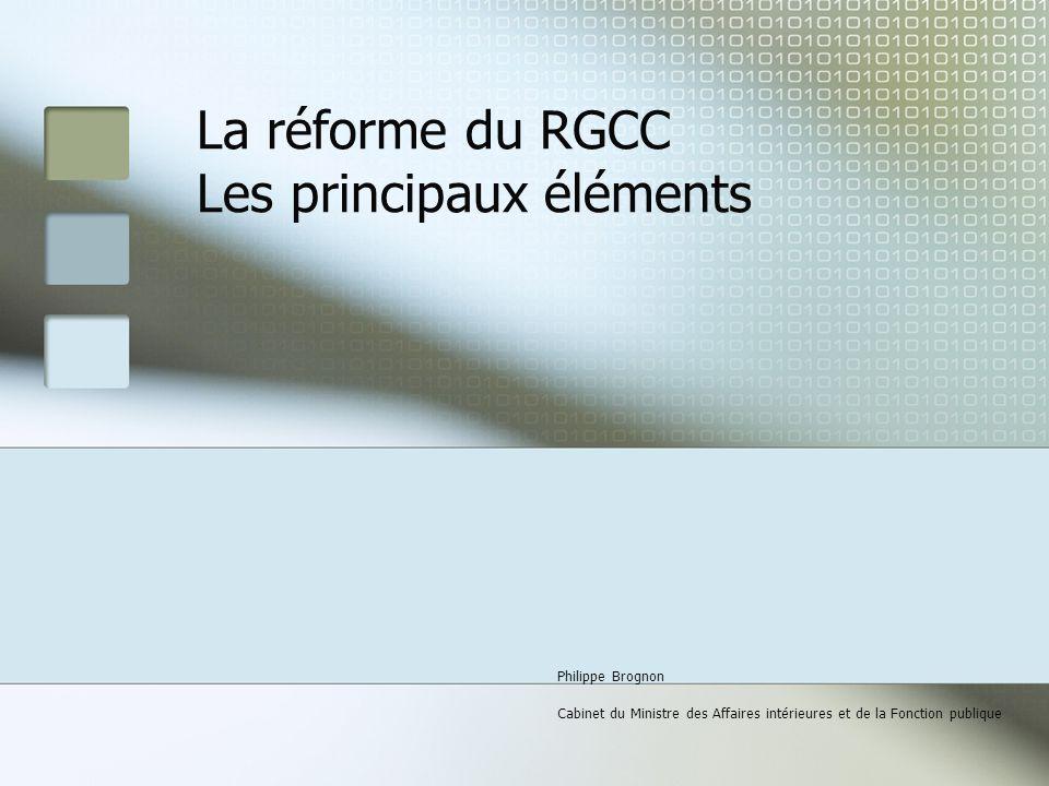 La réforme du RGCC Les principaux éléments Philippe Brognon Cabinet du Ministre des Affaires intérieures et de la Fonction publique