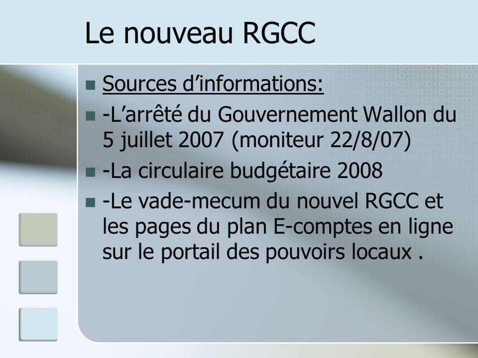 Le nouveau RGCC Sources dinformations: -Larrêté du Gouvernement Wallon du 5 juillet 2007 (moniteur 22/8/07) -La circulaire budgétaire 2008 -Le vade-me