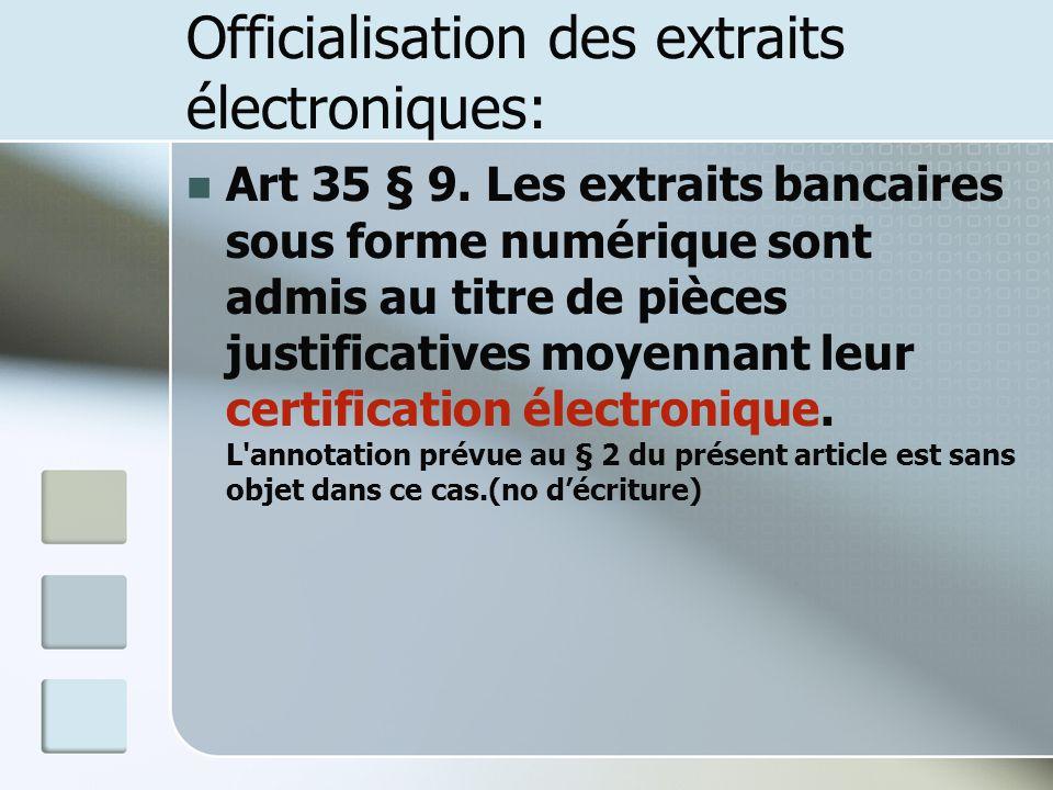 Officialisation des extraits électroniques: Art 35 § 9. Les extraits bancaires sous forme numérique sont admis au titre de pièces justificatives moyen