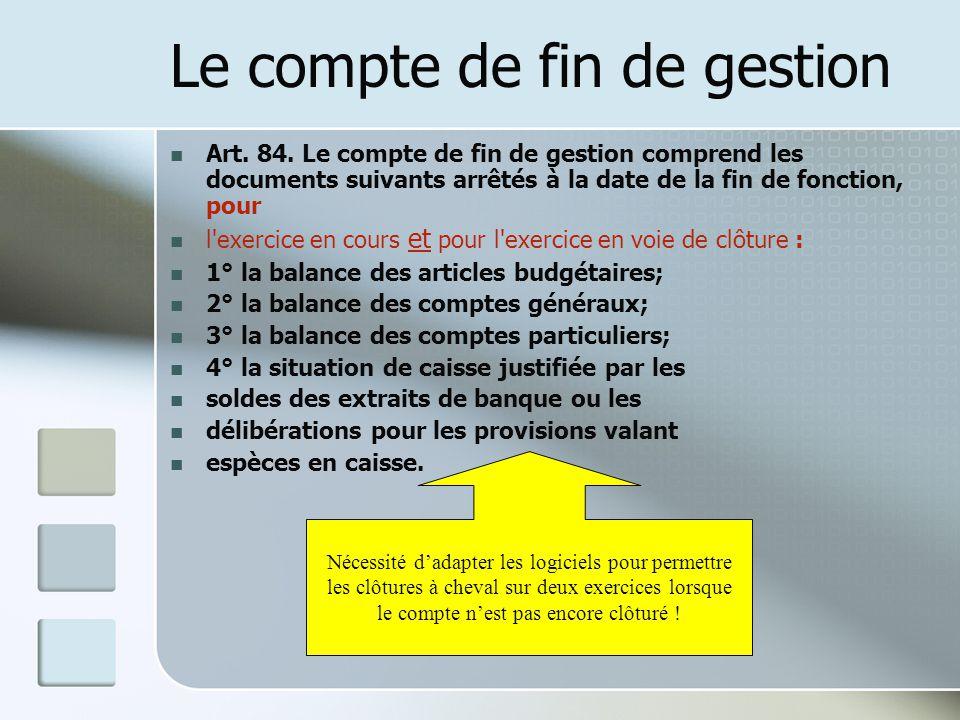 Le compte de fin de gestion Art. 84. Le compte de fin de gestion comprend les documents suivants arrêtés à la date de la fin de fonction, pour l'exerc
