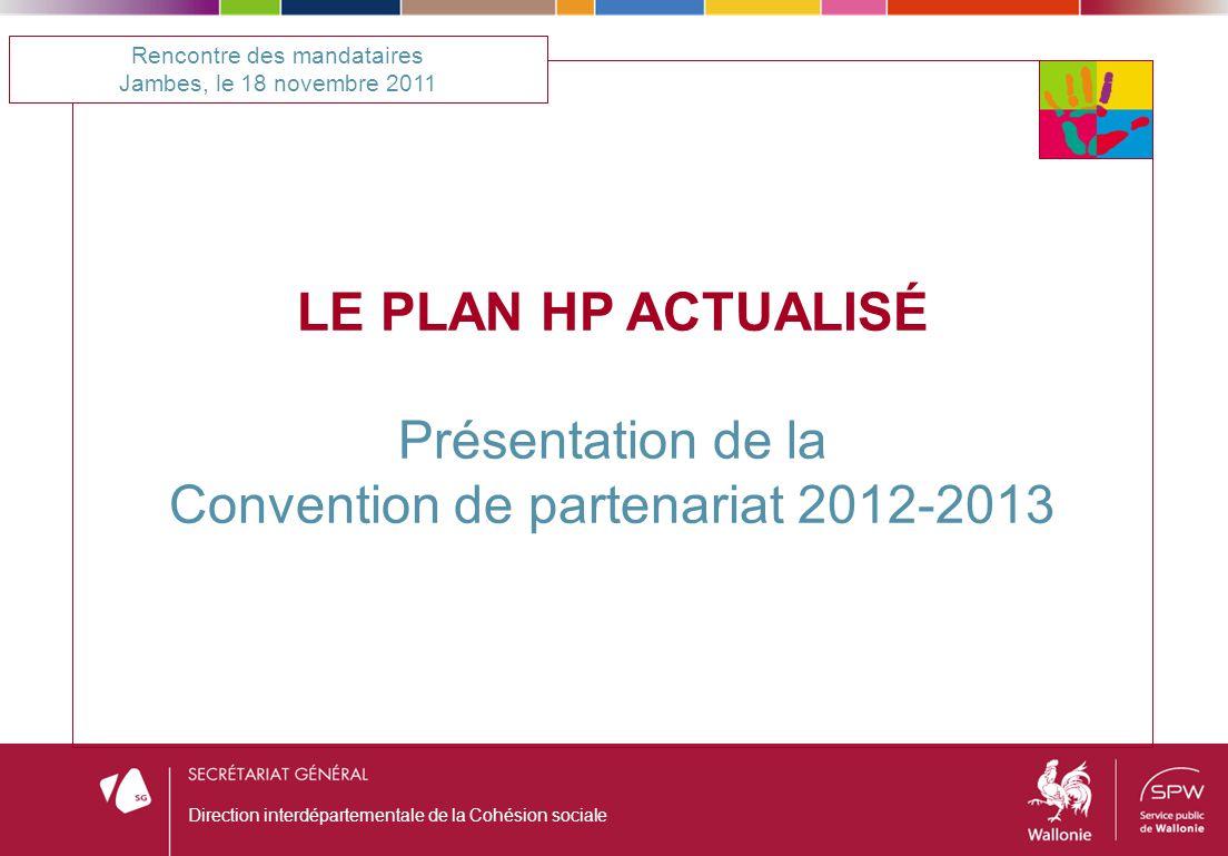 LE PLAN HP ACTUALISÉ Présentation de la Convention de partenariat 2012-2013 Rencontre des mandataires Jambes, le 18 novembre 2011 Direction interdépar